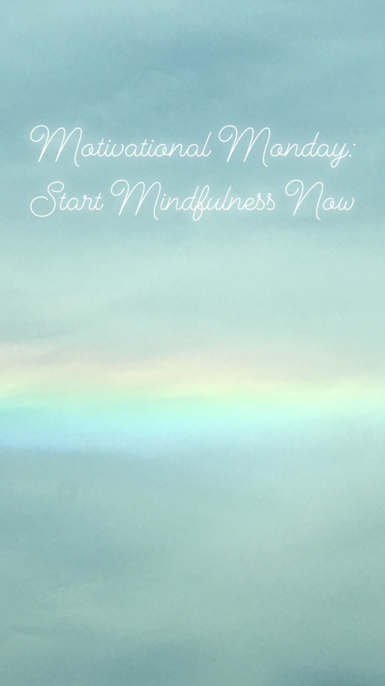 Motivational Monday-Start Mindfulness Now