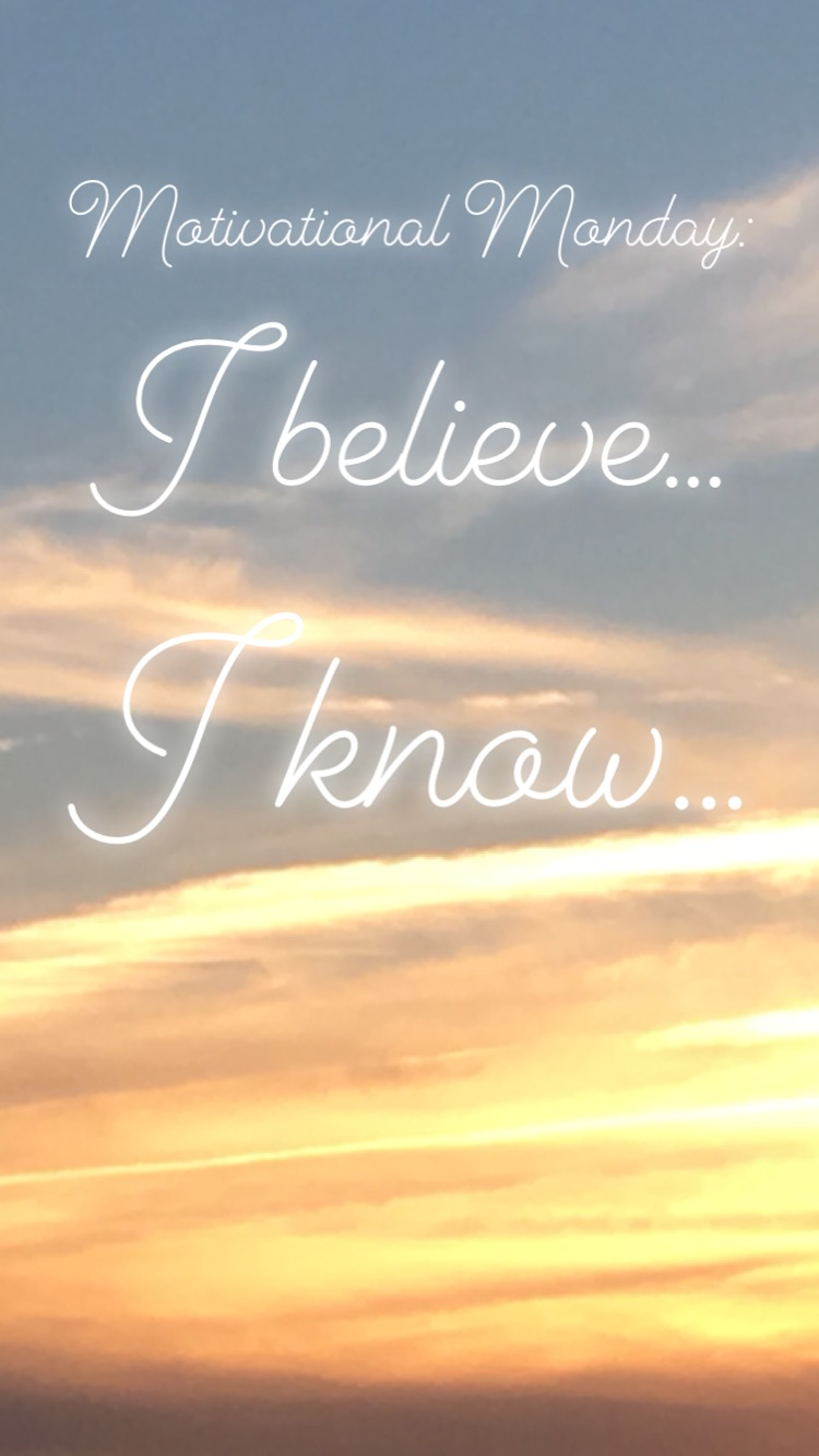Motivational Monday: I believe… I know…