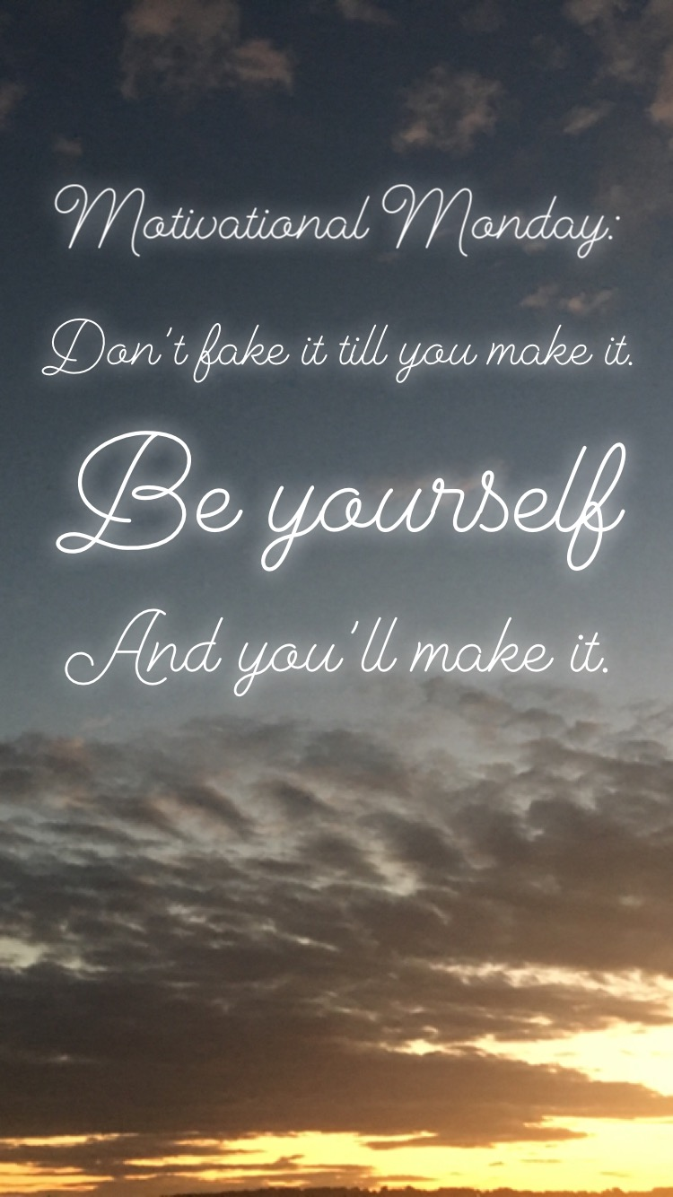 Motivational Monday: Don't Fake It Till You Make It. Be Yourself And You'll Make It.