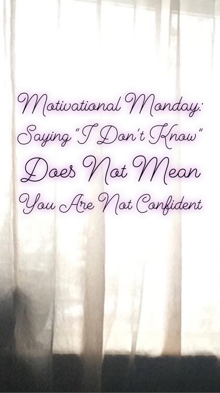 "Motivational Monday: Saying ""I Don't Know"" Does Not Mean You Are Not Confident."