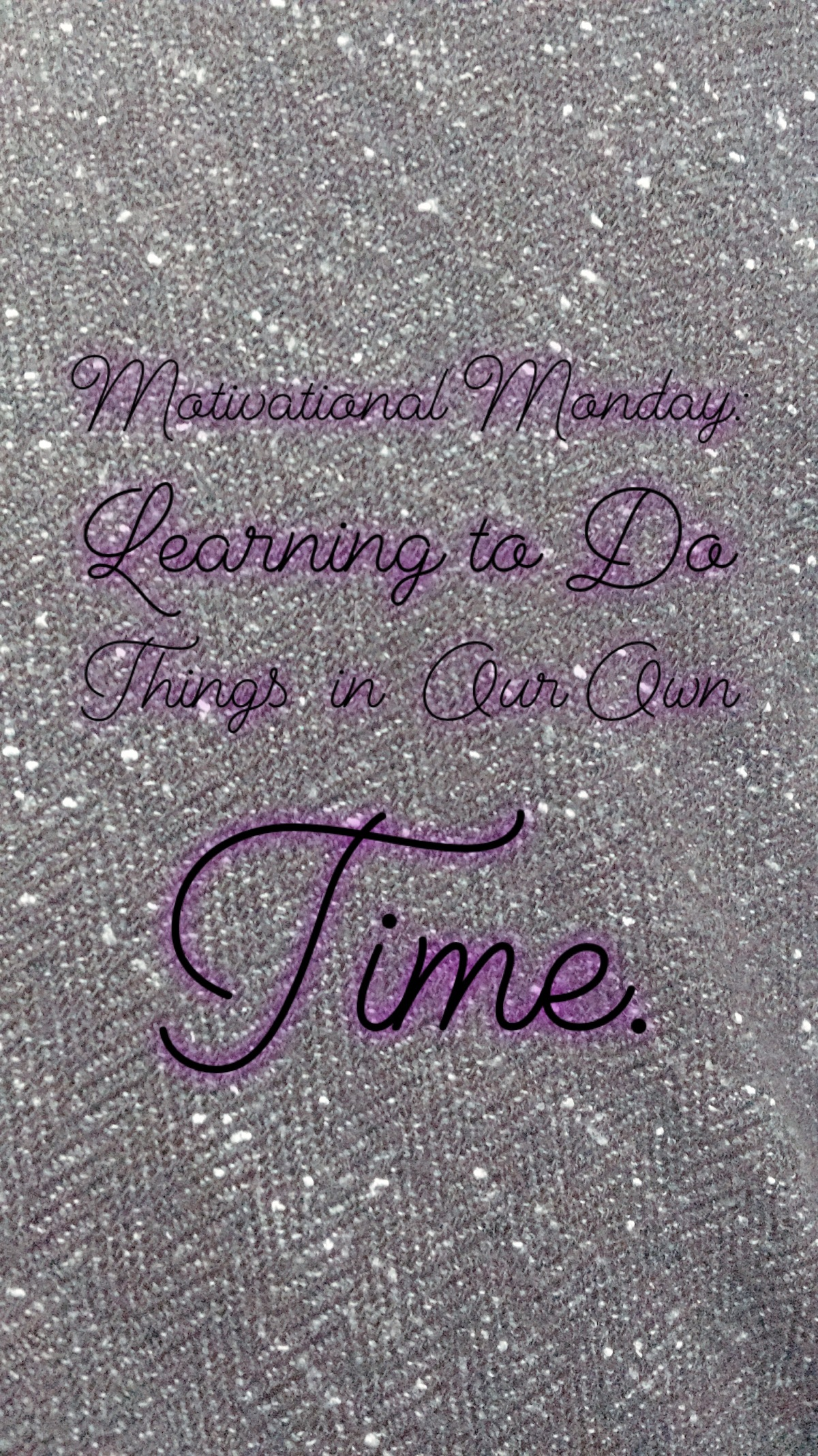 Motivational Monday: Learning to Do Things In Our Own Time